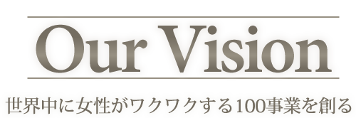 Our Vision 世界中に女性がワクワクする100事業を創る